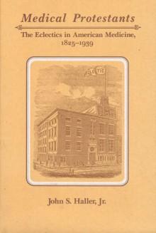 Medical Protestants: The Eclectics in American Medicine, 1825-1939 - John S. Haller Jr.