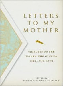 Letters to My Mother: Tributes to the Women Who Give Us Life----And Love - Barbara Karg
