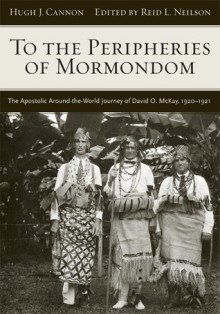 To The Peripheries of Mormondom: The Apostolic Around-the-World Journey of David O McKay, 1920-1921 - Hugh J. Cannon, Reid L. Neilson
