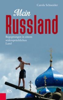 Mein Russland: Begegnungen in einem widersprüchlichen Land - Carola Schneider