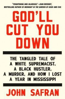 [(God'll Cut You Down: The Tangled Tale of a White Supremacist, a Black Hustler, a Murder, and How I Lost a Year in Mississippi)] [Author: John Safran] published on (November, 2014) - John Safran