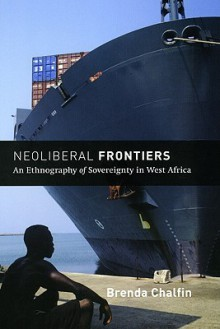 Neoliberal Frontiers: An Ethnography of Sovereignty in West Africa - Brenda Chalfin