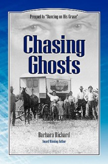 Chasing Ghosts: A Work Of Historical Fiction Based On True Events And Real People - Barbara Richard