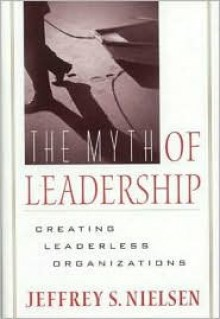 The Myth of Leadership: Creating Leaderless Organizations - Jeffrey S. Nielsen