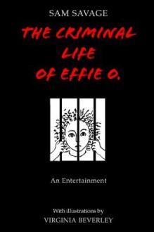 The Criminal Life of Effie O - Sam Savage, Virginia Beverley