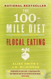The 100-Mile Diet: A Year of Local Eating - Alisa Smith, J.B. MacKinnon