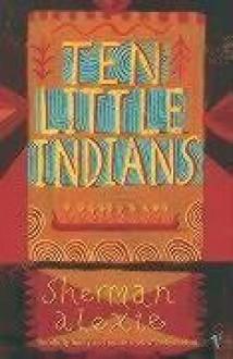 Ten Little Indians: Stories - Sherman Alexie