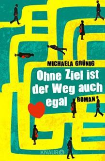 Ohne Ziel ist der Weg auch egal: Roman - Michaela Grünig