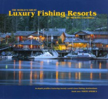 The World's Great Luxury Fishing Resorts: In-depth Profiles Featuring Twenty World-Class Fishing Destinations - Mike Caldwell