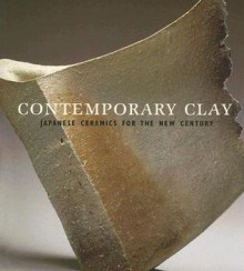 Contemporary Clay: Japanese Ceramics for the New Century - Joe Earle