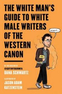 The White Man's Guide to White Male Writers of the Western Canon - Dana Schwartz, Jason Adam Katzenstein