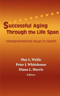 Successful Aging Through the Life Span: Intergenerational Issues in Health - May L. Wykle