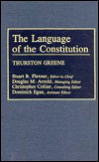 The Language of the Constitution: A Sourcebook and Guide to the Ideas, Terms, and Vocabulary Used by the Framers of the United States Constitution - Thurston Greene