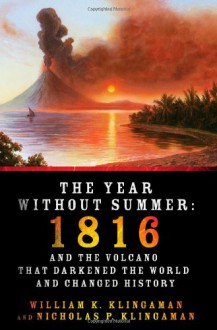 The Year Without Summer: 1816 and the Volcano That Darkened the World and Changed History - William K. Klingaman, Nicholas P. Klingaman