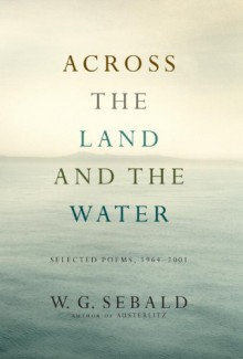 Across the Land and the Water: Selected Poems, 1964-2001 - W.G. Sebald, Iain Galbraith