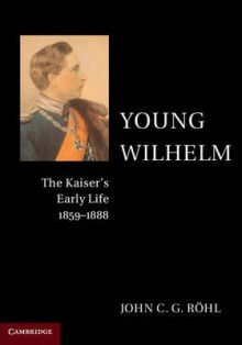 Young Wilhelm: The Kaiser's Early Life, 1859-1888 - John C. G. Röhl