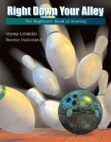 Right Down Your Alley: The Beginner's Book of Bowling - Vesma Grinfelds, Bonnie Hultstrand