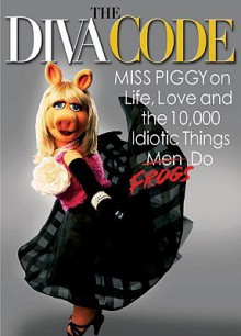 The Diva Code: Miss Piggy on Life, Love, and the 10,000 Idiotic Things Men Frogs Do - Jim Lewis