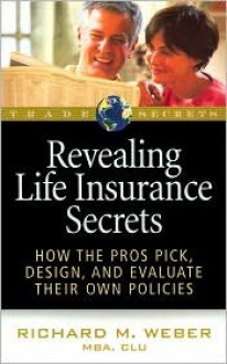 Revealing Life Insurance Secrets: How the Pros Pick, Design, and Evaluate Their Own Policies - Richard M. Weber