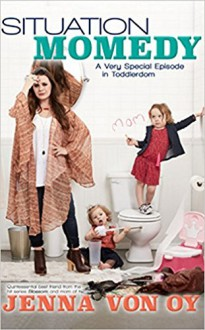 Situation Momedy: A Very Special Episode in Toddlerdom - Jenna Von Oy