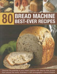80 Bread Machine Best-ever Recipes: Discover the Potential of Your Bread Machine with Step-by-step Recipes from Around the World, Illustrated in 300 Photographs - Jennie Shapter