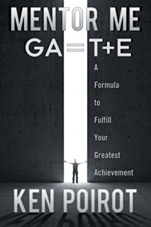 Mentor Me: GA=T+E- A Formula to Fulfill Your Greatest Achievement - Ken Poirot