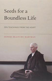 Seeds for a Boundless Life: Zen Teachings from the Heart - Zenkei Blanche Hartman, Zenju Earthlyn Manuel