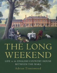 The Long Weekend: Life in the English Country House Between the Wars - Adrian Tinniswood