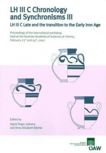 Lh Iii C Chronology And Synchronisms Iii: Lh Iii C Late And The Transition To The Early Iron Age. Proceedings Of The International Workshop Held At The ... 2007 (Denkschriften Der Phil. Hist. Klasse) - Anna Elisabeth Bachle, Sigrid Deger-Jalkotzy