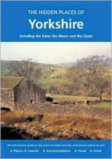 The Hidden Places of Yorkshire: Including the Dales, the Moors and the Coast - Joanna Billing