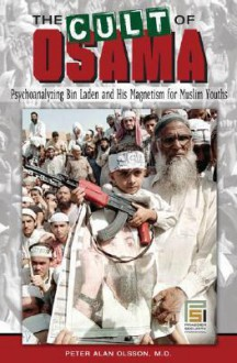 The Cult of Osama: Psychoanalyzing Bin Laden and His Magnetism for Muslim Youths - Peter Alan Olsson