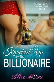 Knocked Up By The Billionaire - Alice Moore