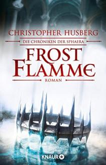 Frostflamme: Die Chroniken der Sphaera - Christopher B. Husberg, Kerstin Fricke