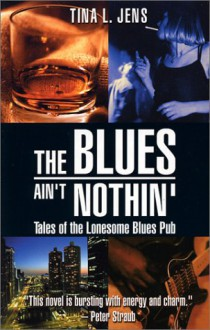 The Blues Ain't Nothin': Tales of the Lonesome Blues Pub - Tina L. Jens