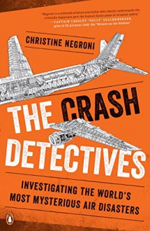 The Crash Detectives: Investigating the World's Most Mysterious Air Disasters - Christine Negroni