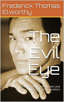 The Evil Eye: An Account of this Ancient and Widespread Superstition - Frederick Thomas Elworthy, Darrell Rusher