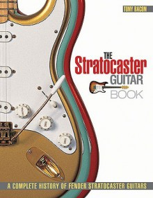 The Stratocaster Guitar Book: A Complete History of Fender Stratocaster Guitars - Tony Bacon