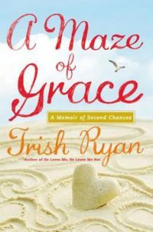 A Maze of Grace: A Memoir of Second Chances - Trish Ryan