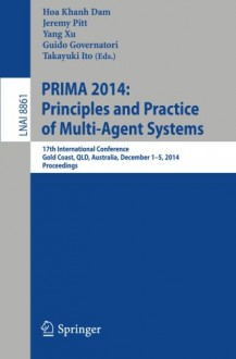 PRIMA 2014: Principles and Practice of Multi-Agent Systems: 17th International Conference, Gold Coast, QLD, Australia, December 1-5, 2014, Proceedings (Lecture Notes in Computer Science) - Hoa Khanh Dam, Jeremy Pitt, Yang Xu, Guido Governatori, Takayuki Ito