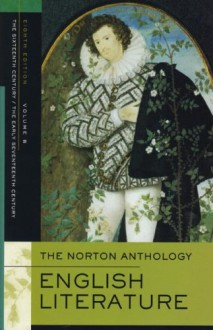 The Norton Anthology of English Literature, Vol. B: The Sixteenth Century & The Early Seventeenth Century - M.H. Abrams, Stephen Greenblatt, George M. Logan, Katharine Eisaman Maus, James Simpson, Jon Stallworthy, Jack Stillinger, Carol T. Christ, Lawrence Lipking, Jahan Ramazani, Alfred David, Barbara Kiefer Lewalski, Deidre Shauna Lynch, Catherine Robson, James Noggle
