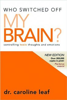 Who Switched Off My Brain?: Controlling Toxic Thoughts and Emotions - Caroline Leaf