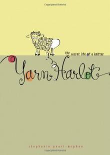 Yarn Harlot: The Secret Life of a Knitter - Stephanie Pearl-McPhee