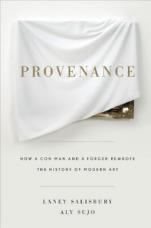 Provenance: How a Con Man and a Forger Rewrote the History of Modern Art - Laney Salisbury, Aly Sujo