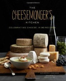 The Cheesemonger's Kitchen: Celebrating Cheese in 75 Recipes - Chester Hastings