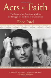 Acts of Faith: The Story of an American Muslim, in the Struggle for the Soul of a Generation - Eboo Patel