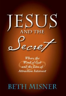 Jesus and the Secret: Where the Word of God and the Law of Attraction Intersect - Beth Misner