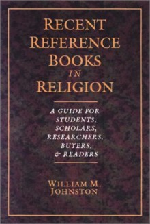 Recent Reference Books In Religion: A Guide For Students, Scholars, Researchers, Buyers & Readers - William M. Johnston