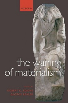 The Waning of Materialism - Robert C. Koons, George Bealer