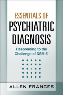 Essentials of Psychiatric Diagnosis: Responding to the Challenge of DSM-5 - Allen Frances