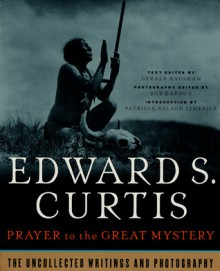 Prayer To The Great Mystery: The Uncollected Writings & Photography Of Edward S. Curtis - Gerald Hausman